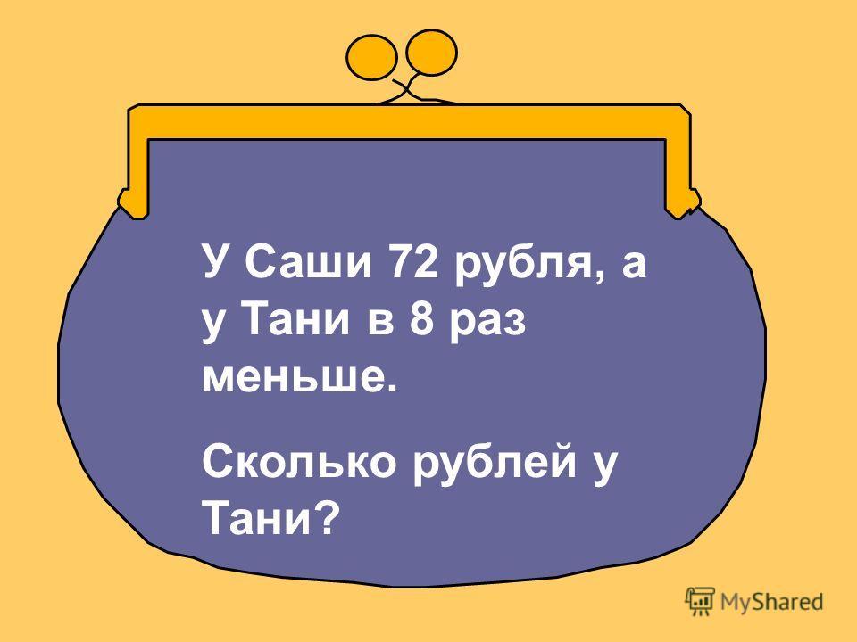 У Саши 72 рубля, а у Тани в 8 раз меньше. Сколько рублей у Тани?