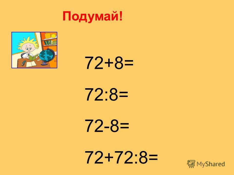 Подумай! 72+8= 72:8= 72-8= 72+72:8=
