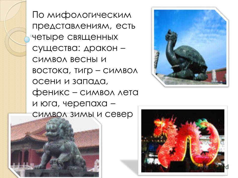 По мифологическим представлениям, есть четыре священных существа: дракон – символ весны и востока, тигр – символ осени и запада, феникс – символ лета и юга, черепаха – символ зимы и север