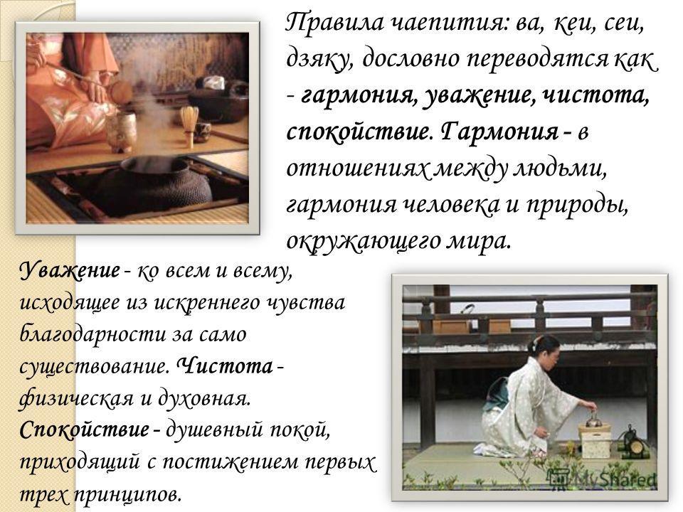 Правила чаепития: ва, кеи, сеи, дзяку, дословно переводятся как - гармония, уважение, чистота, спокойствие. Гармония - в отношениях между людьми, гармония человека и природы, окружающего мира. Уважение - ко всем и всему, исходящее из искреннего чувст