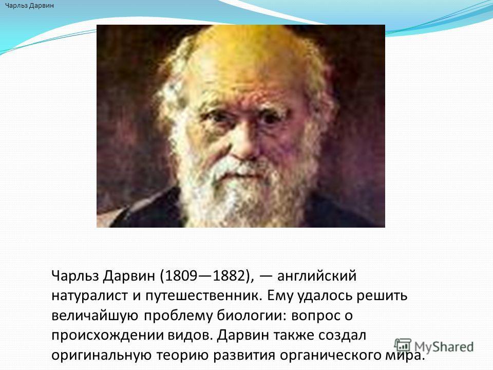 Чарльз Дарвин Чарльз Дарвин (18091882), английский натуралист и путешественник. Ему удалось решить величайшую проблему биологии: вопрос о происхождении видов. Дарвин также создал оригинальную теорию развития органического мира.