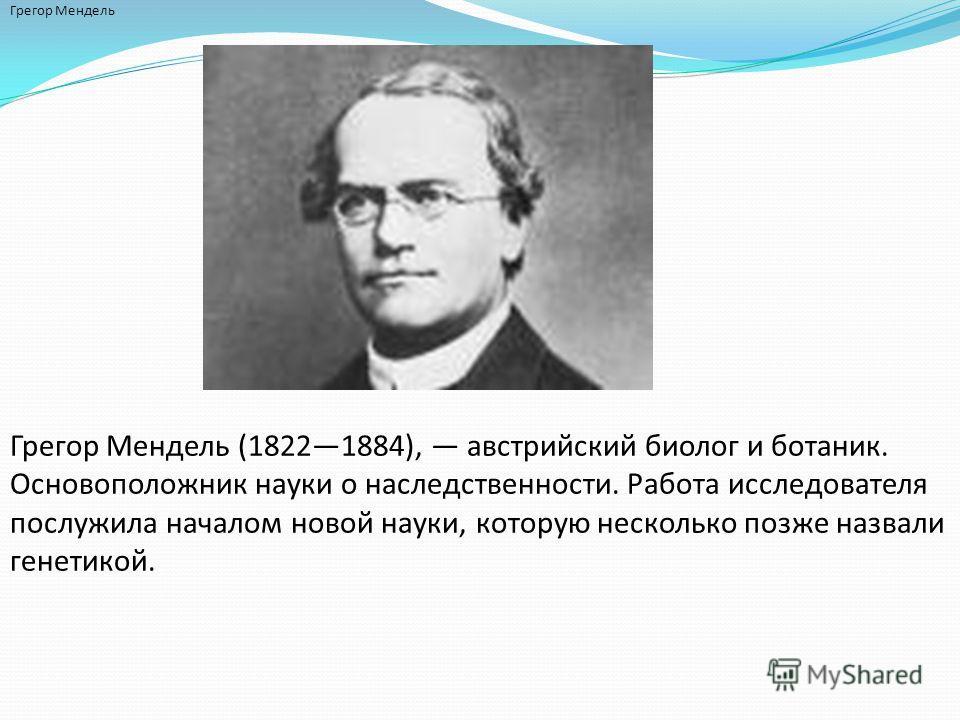 Грегор Мендель Грегор Мендель (18221884), австрийский биолог и ботаник. Основоположник науки о наследственности. Работа исследователя послужила началом новой науки, которую несколько позже назвали генетикой.