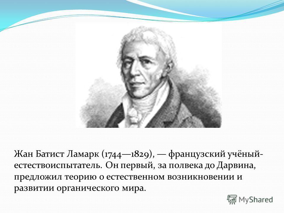 Жан Батист Ламарк (17441829), французский учёный- естествоиспытатель. Он первый, за полвека до Дарвина, предложил теорию о естественном возникновении и развитии органического мира.
