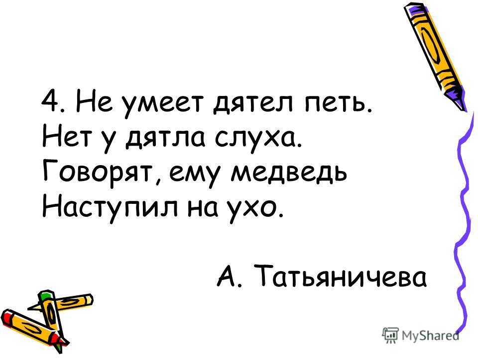 4. Не умеет дятел петь. Нет у дятла слуха. Говорят, ему медведь Наступил на ухо. А. Татьяничева