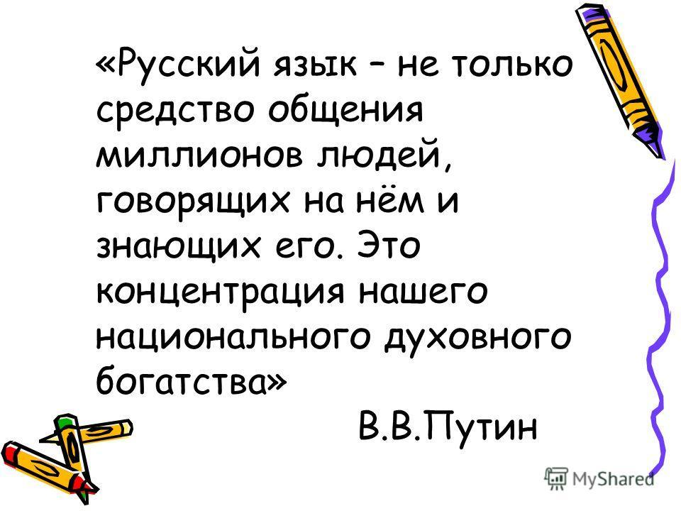 «Русский язык – не только средство общения миллионов людей, говорящих на нём и знающих его. Это концентрация нашего национального духовного богатства» В.В.Путин