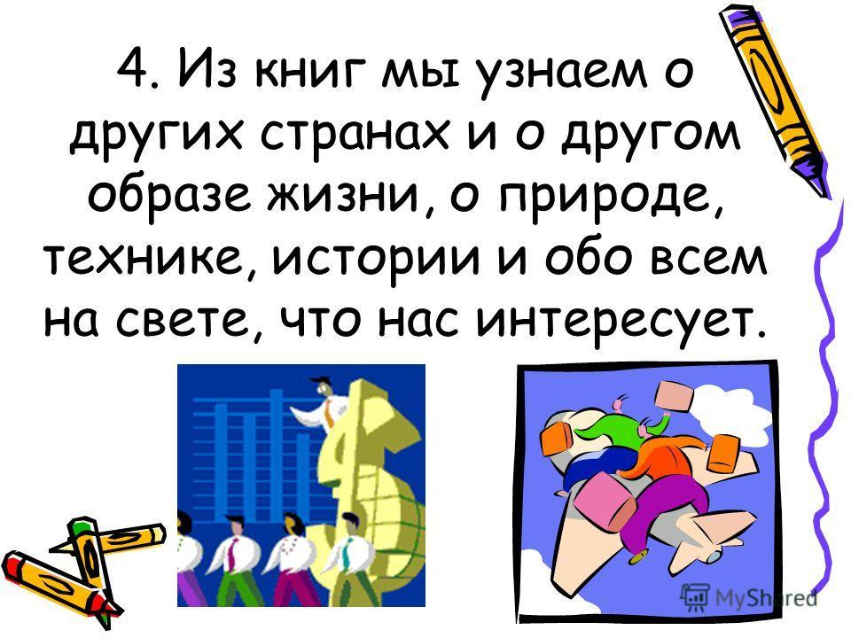 4. Из книг мы узнаем о других странах и о другом образе жизни, о природе, технике, истории и обо всем на свете, что нас интересует.