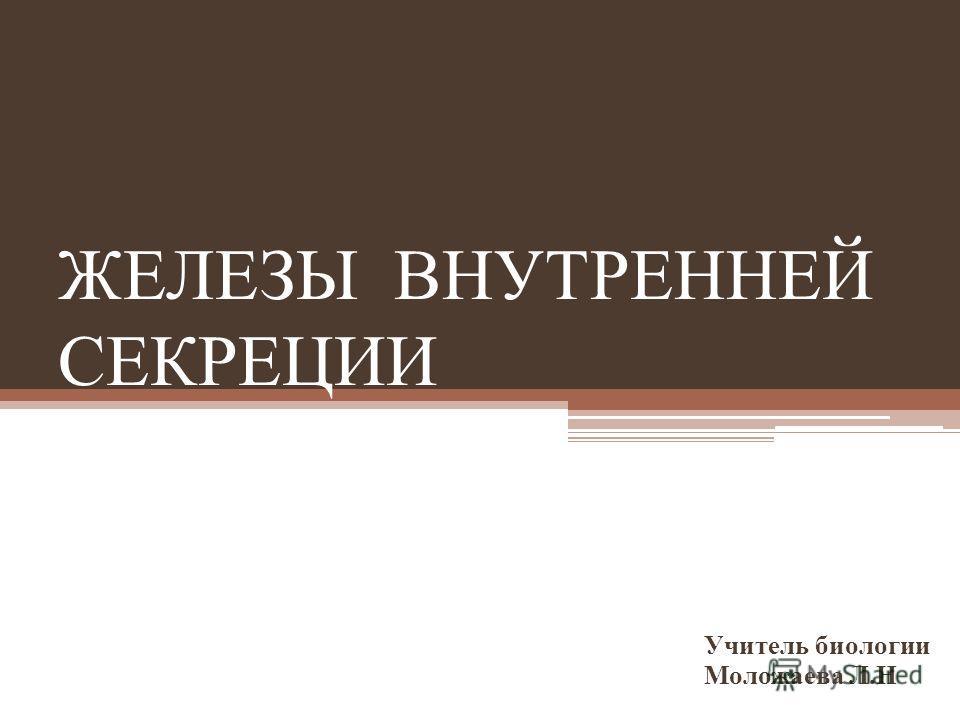 ЖЕЛЕЗЫ ВНУТРЕННЕЙ СЕКРЕЦИИ Учитель биологии Моложаева Л.Н