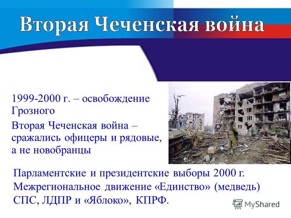 1999-2000 г. – освобождение Грозного Вторая Чеченская война – сражались офицеры и рядовые, а не новобранцы Парламентские и президентские выборы 2000 г. Межрегиональное движение «Единство» (медведь) СПС, ЛДПР и «Яблоко», КПРФ.