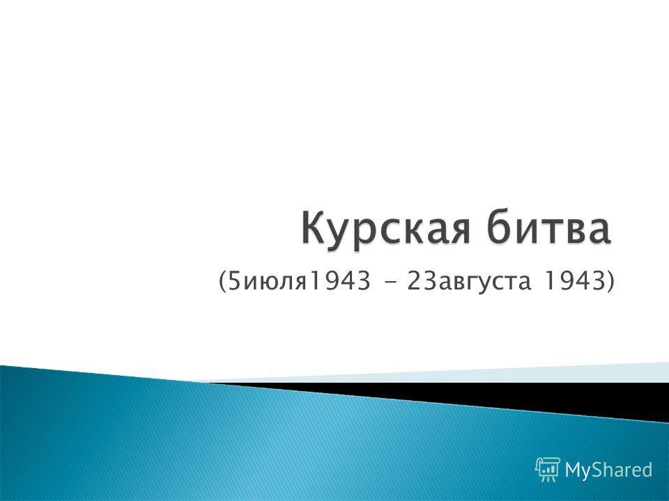 (5июля1943 - 23августа 1943)