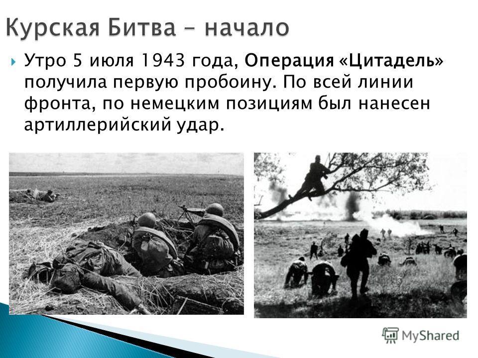 Утро 5 июля 1943 года, Операция «Цитадель» получила первую пробоину. По всей линии фронта, по немецким позициям был нанесен артиллерийский удар.
