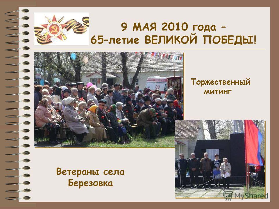 9 МАЯ 2010 года – 65–летие ВЕЛИКОЙ ПОБЕДЫ! Ветераны села Березовка Торжественный митинг