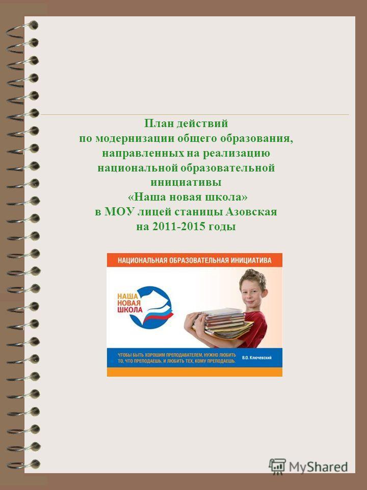 План действий по модернизации общего образования, направленных на реализацию национальной образовательной инициативы «Наша новая школа» в МОУ лицей станицы Азовская на 2011-2015 годы