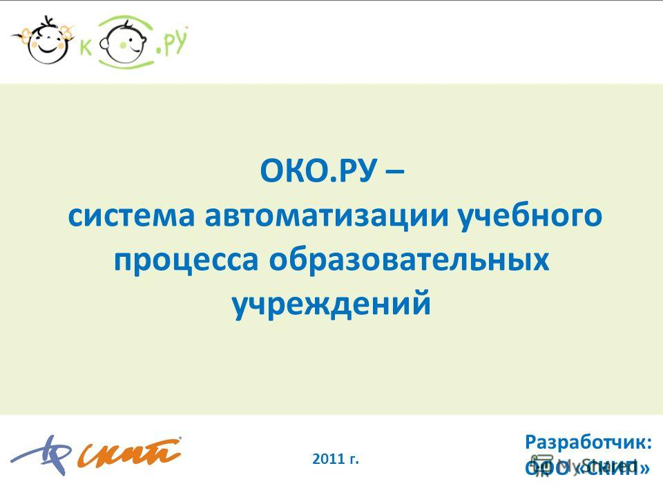 ОКО.РУ – система автоматизации учебного процесса образовательных учреждений 2011 г. Разработчик: ООО «СКИП»