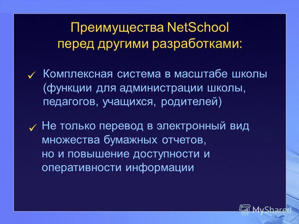 Преимущества NetSchool перед другими разработками: Комплексная система в масштабе школы (функции для администрации школы, педагогов, учащихся, родителей) Не только перевод в электронный вид множества бумажных отчетов, но и повышение доступности и опе