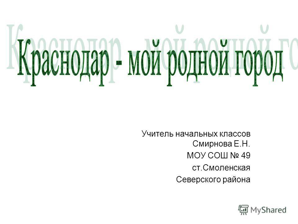 Учитель начальных классов Смирнова Е.Н. МОУ СОШ 49 ст.Смоленская Северского района