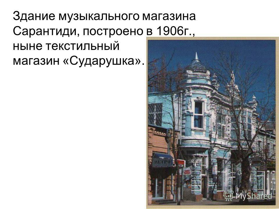 Здание музыкального магазина Сарантиди, построено в 1906г., ныне текстильный магазин «Сударушка».