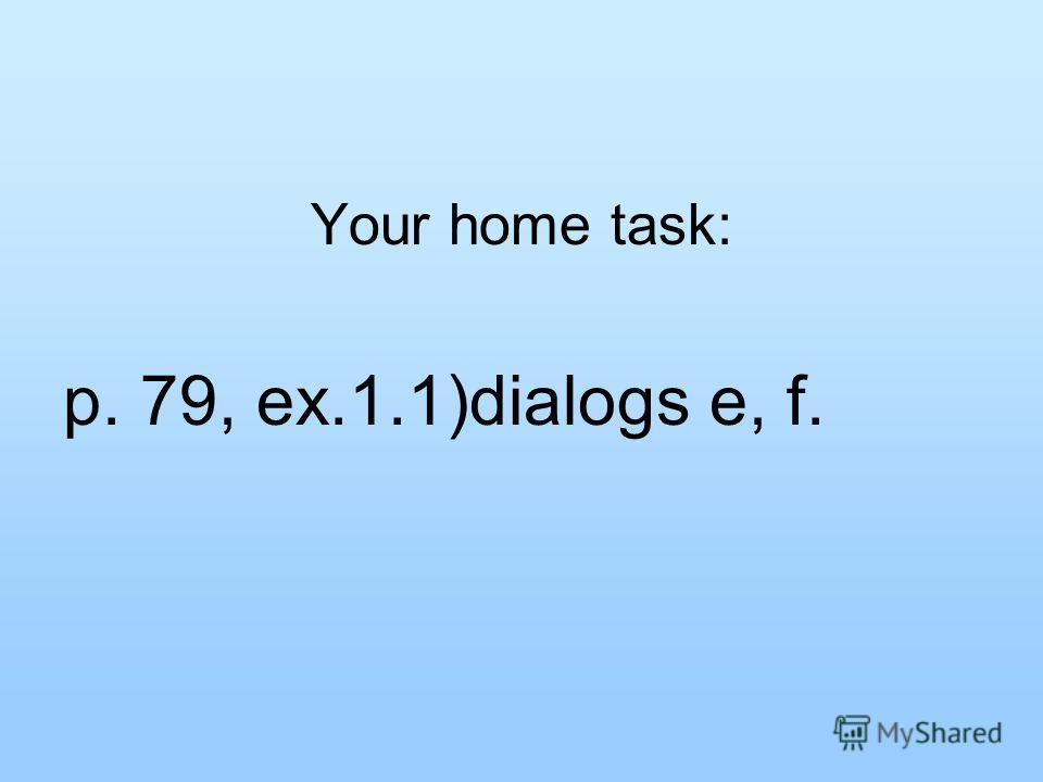 Your home task: p. 79, ex.1.1)dialogs e, f.