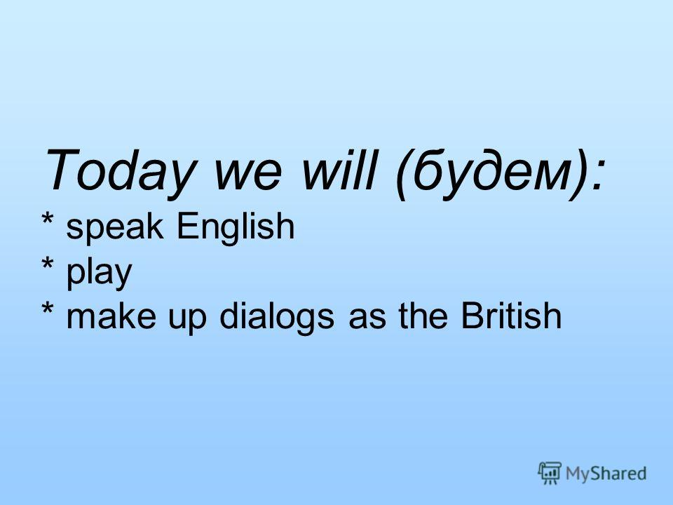 Today we will (будем): * speak English * play * make up dialogs as the British