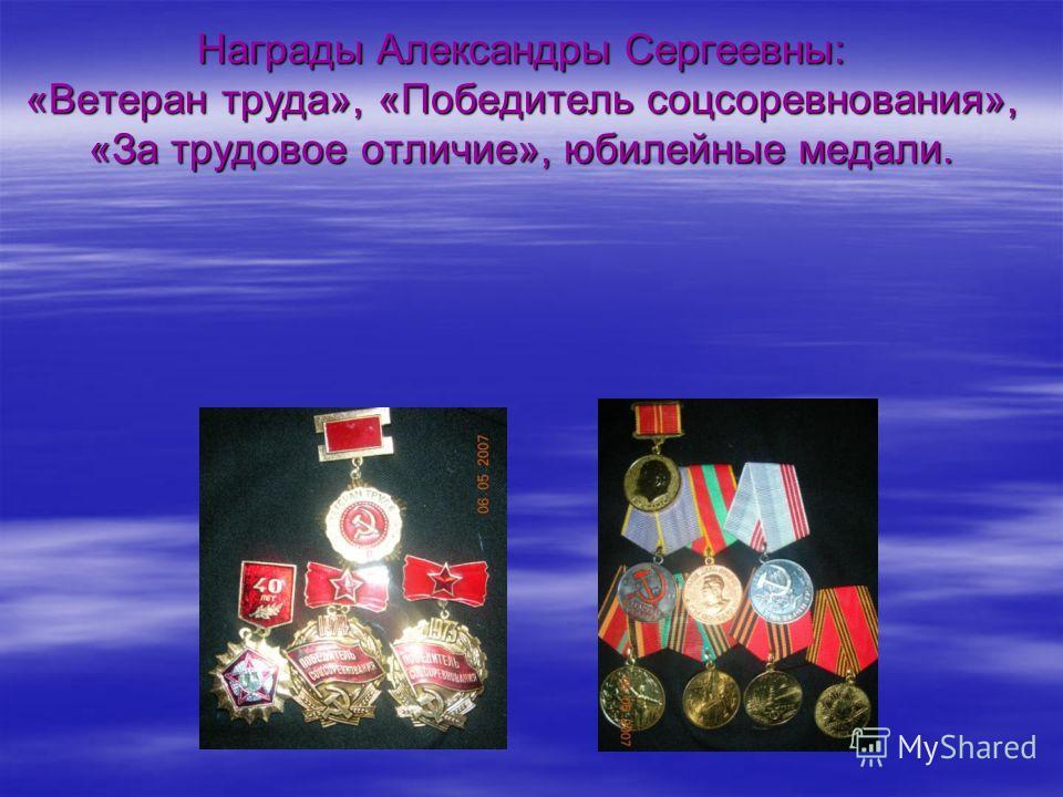 Награды Александры Сергеевны: «Ветеран труда», «Победитель соцсоревнования», «За трудовое отличие», юбилейные медали.