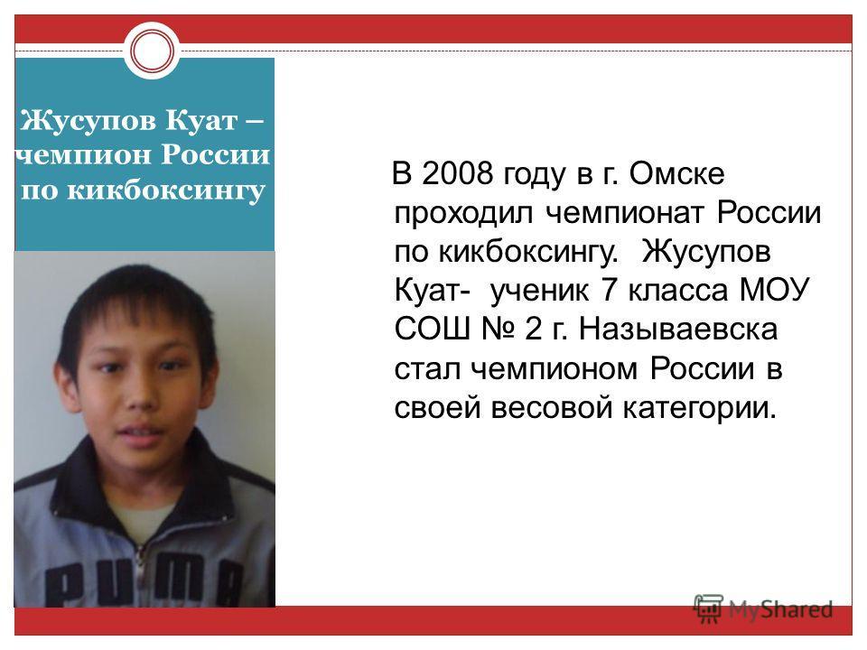 Жусупов Куат – чемпион России по кикбоксингу В 2008 году в г. Омске проходил чемпионат России по кикбоксингу. Жусупов Куат- ученик 7 класса МОУ СОШ 2 г. Называевска стал чемпионом России в своей весовой категории.