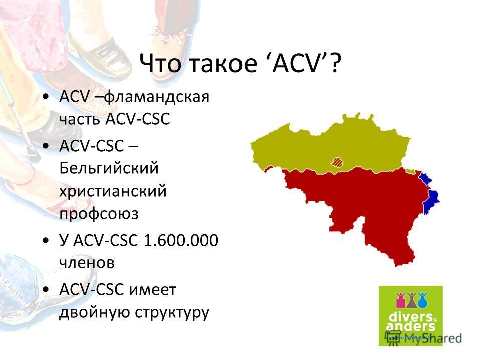Что такое ACV? ACV –фламандская часть ACV-CSC ACV-CSC – Бельгийский христианский профсоюз У ACV-CSC 1.600.000 членов ACV-CSC имеет двойную структуру
