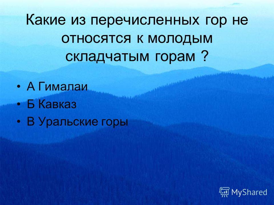 Какие из перечисленных гор не относятся к молодым складчатым горам ? А Гималаи Б Кавказ В Уральские горы