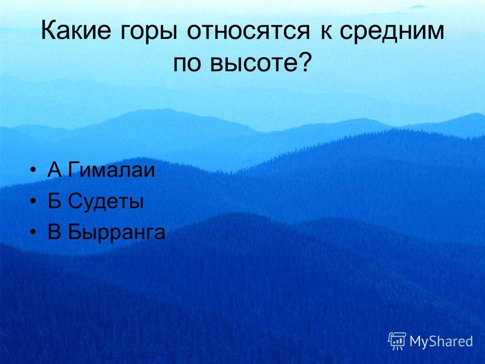 Какие горы относятся к средним по высоте? А Гималаи Б Судеты В Бырранга