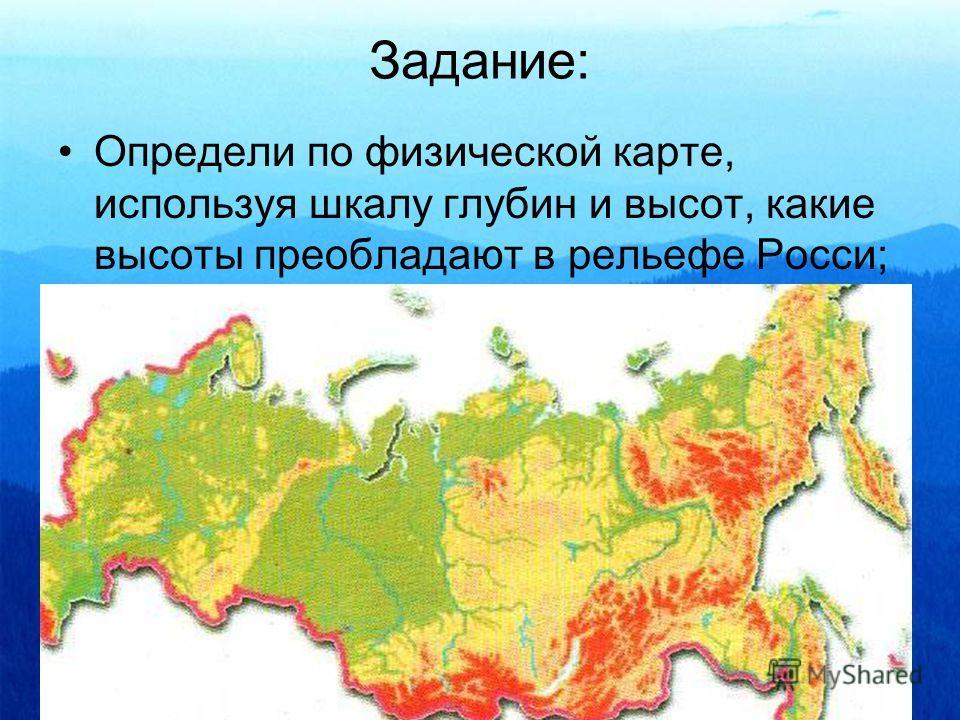 Задание: Определи по физической карте, используя шкалу глубин и высот, какие высоты преобладают в рельефе Росси;