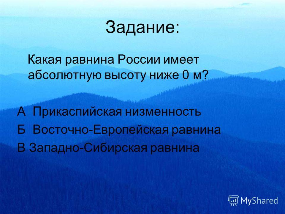 Задание: Какая равнина России имеет абсолютную высоту ниже 0 м? А Прикаспийская низменность Б Восточно-Европейская равнина В Западно-Сибирская равнина