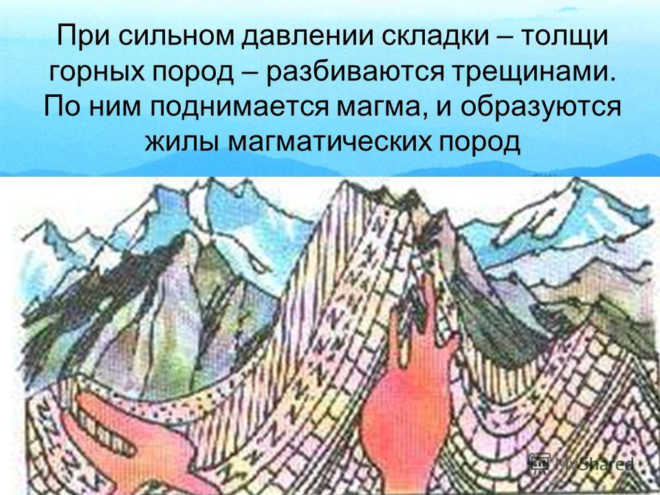 При сильном давлении складки – толщи горных пород – разбиваются трещинами. По ним поднимается магма, и образуются жилы магматических пород