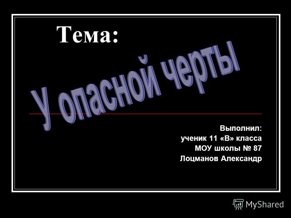 Тема: Выполнил: ученик 11 «В» класса МОУ школы 87 Лоцманов Александр