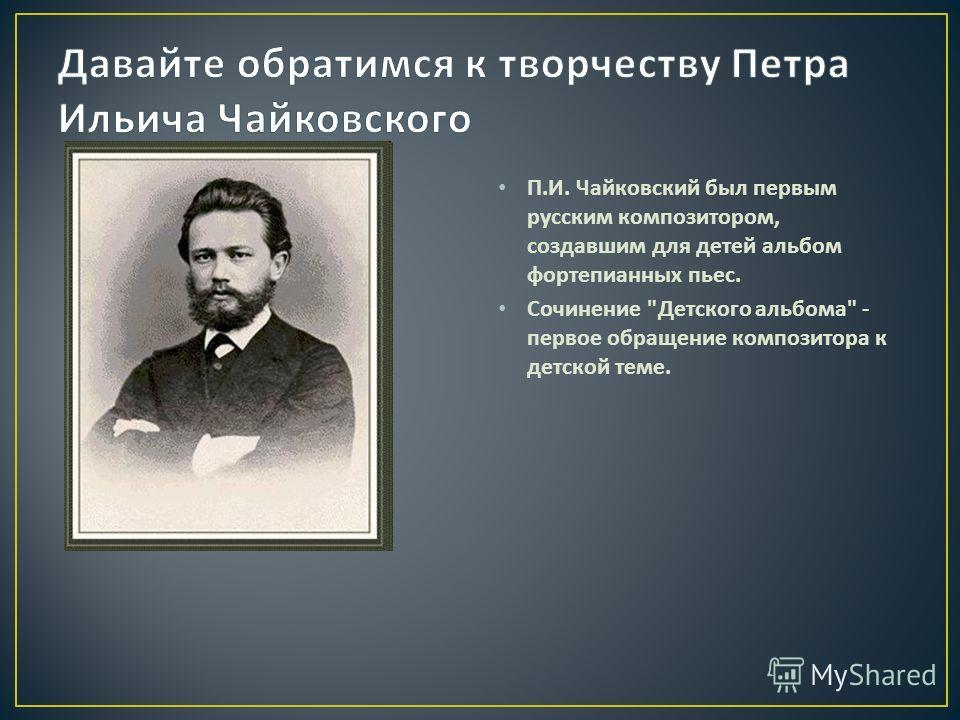 П. И. Чайковский был первым русским композитором, создавшим для детей альбом фортепианных пьес. Сочинение  Детского альбома  - первое обращение композитора к детской теме.
