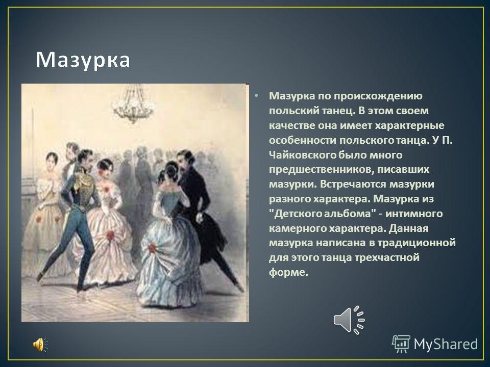 Мазурка по происхождению польский танец. В этом своем качестве она имеет характерные особенности польского танца. У П. Чайковского было много предшественников, писавших мазурки. Встречаются мазурки разного характера. Мазурка из