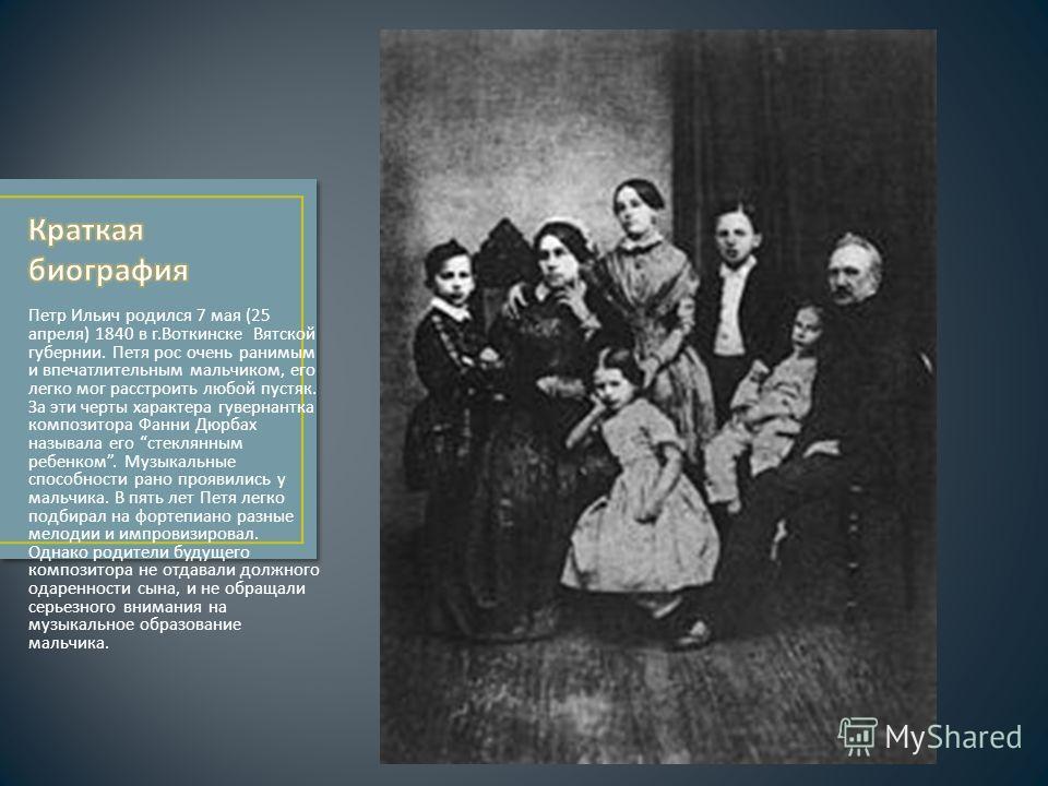 Петр Ильич родился 7 мая (25 апреля ) 1840 в г. Воткинске Вятской губернии. Петя рос очень ранимым и впечатлительным мальчиком, его легко мог расстроить любой пустяк. За эти черты характера гувернантка композитора Фанни Дюрбах называла его стеклянным