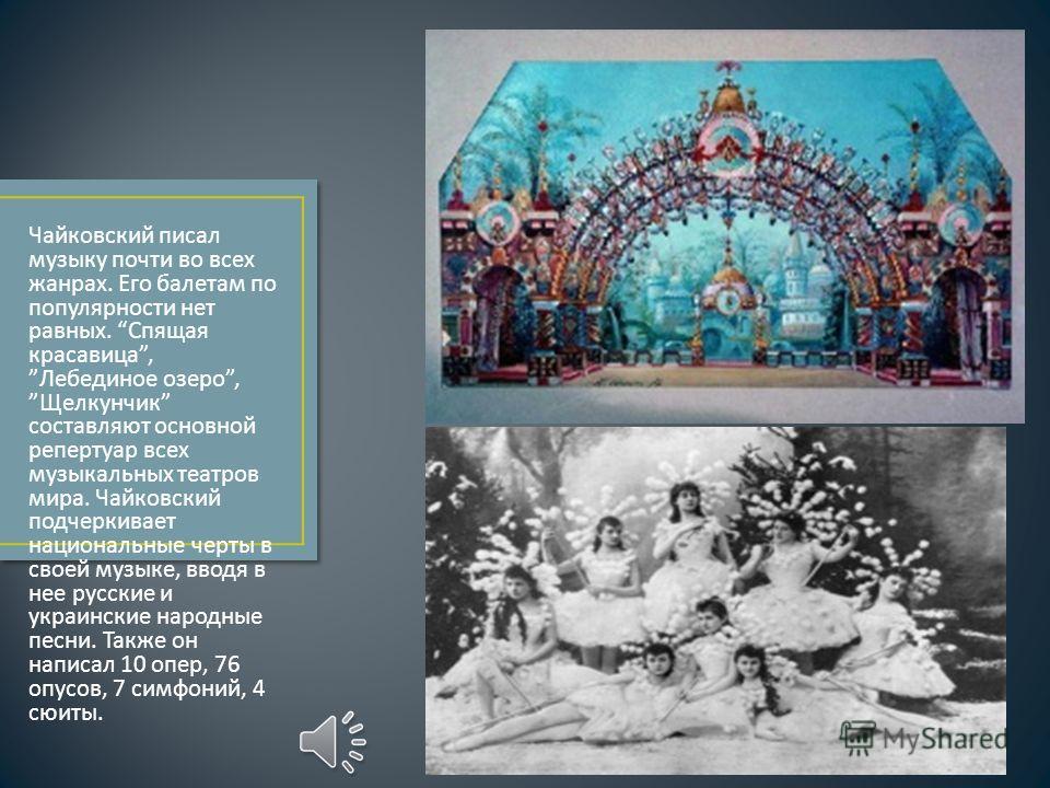 Чайковский писал музыку почти во всех жанрах. Его балетам по популярности нет равных. Спящая красавица, Лебединое озеро, Щелкунчик составляют основной репертуар всех музыкальных театров мира. Чайковский подчеркивает национальные черты в своей музыке,