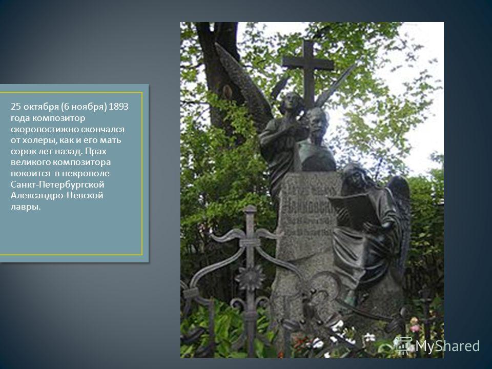 25 октября (6 ноября ) 1893 года композитор скоропостижно скончался от холеры, как и его мать сорок лет назад. Прах великого композитора покоится в некрополе Санкт - Петербургской Александро - Невской лавры.