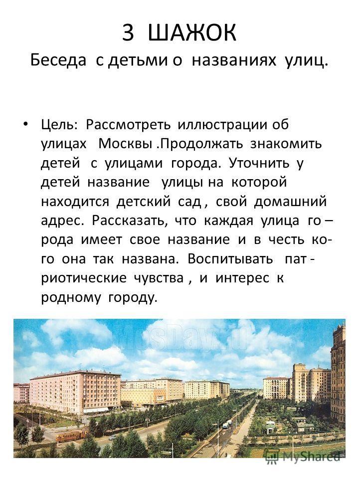 3 ШАЖОК Беседа с детьми о названиях улиц. Цель: Рассмотреть иллюстрации об улицах Москвы.Продолжать знакомить детей с улицами города. Уточнить у детей название улицы на которой находится детский сад, свой домашний адрес. Рассказать, что каждая улица