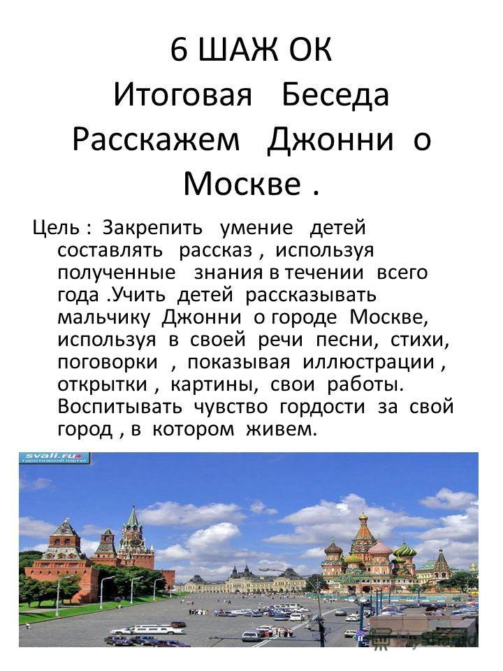 6 ШАЖ ОК Итоговая Беседа Расскажем Джонни о Москве. Цель : Закрепить умение детей составлять рассказ, используя полученные знания в течении всего года.Учить детей рассказывать мальчику Джонни о городе Москве, используя в своей речи песни, стихи, пого