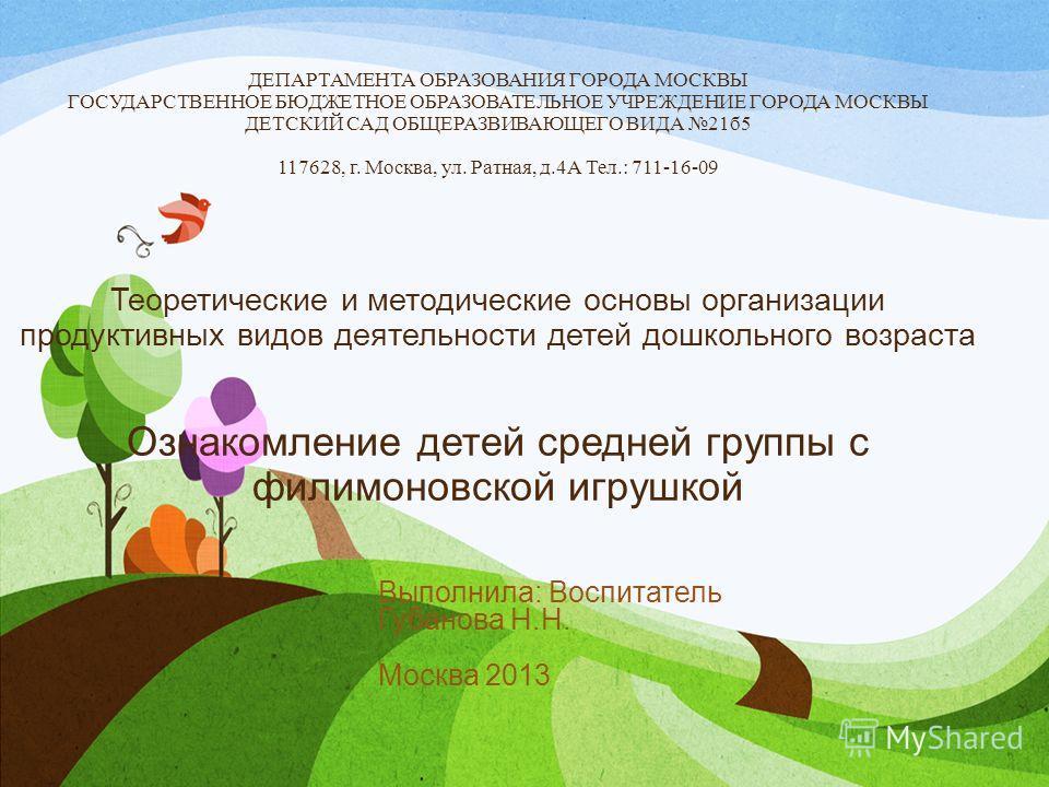 ДЕПАРТАМЕНТА ОБРАЗОВАНИЯ ГОРОДА МОСКВЫ ГОСУДАРСТВЕННОЕ БЮДЖЕТНОЕ ОБРАЗОВАТЕЛЬНОЕ УЧРЕЖДЕНИЕ ГОРОДА МОСКВЫ ДЕТСКИЙ САД ОБЩЕРАЗВИВАЮЩЕГО ВИДА 21б5 117628, г. Москва, ул. Ратная, д.4А Тел.: 711-16-09 Теоретические и методические основы организации проду