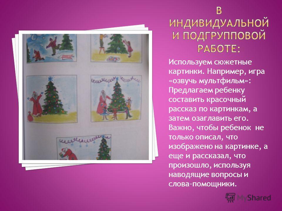 Используем сюжетные картинки. Например, игра «озвучь мультфильм»: Предлагаем ребенку составить красочный рассказ по картинкам, а затем озаглавить его. Важно, чтобы ребенок не только описал, что изображено на картинке, а еще и рассказал, что произошло