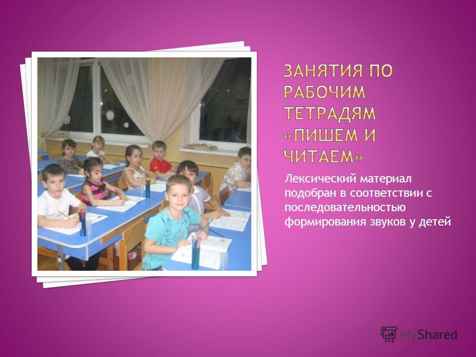 Лексический материал подобран в соответствии с последовательностью формирования звуков у детей