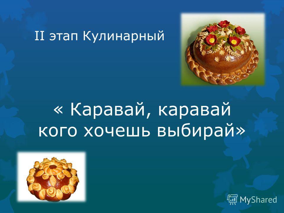 II этап Кулинарный « Каравай, каравай кого хочешь выбирай»