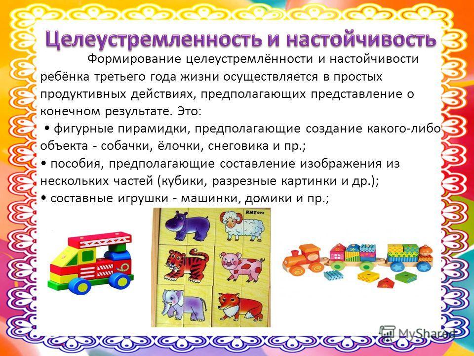 Формирование целеустремлённости и настойчивости ребёнка третьего года жизни осуществляется в простых продуктивных действиях, предполагающих представление о конечном результате. Это: фигурные пирамидки, предполагающие создание какого-либо объекта - со