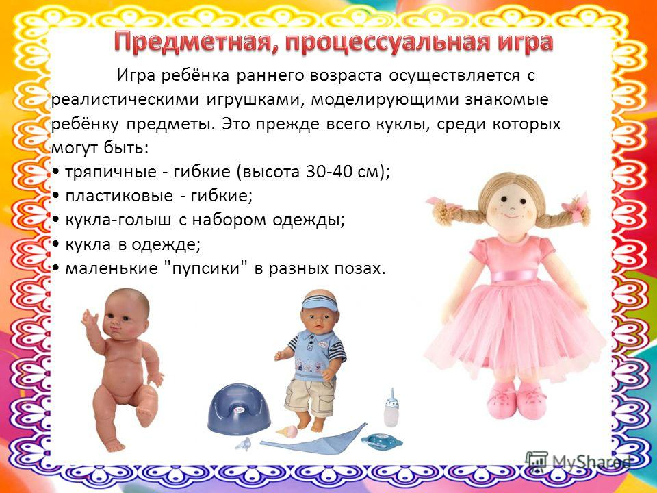 Игра ребёнка раннего возраста осуществляется с реалистическими игрушками, моделирующими знакомые ребёнку предметы. Это прежде всего куклы, среди которых могут быть: тряпичные - гибкие (высота 30-40 см); пластиковые - гибкие; кукла-голыш с набором оде