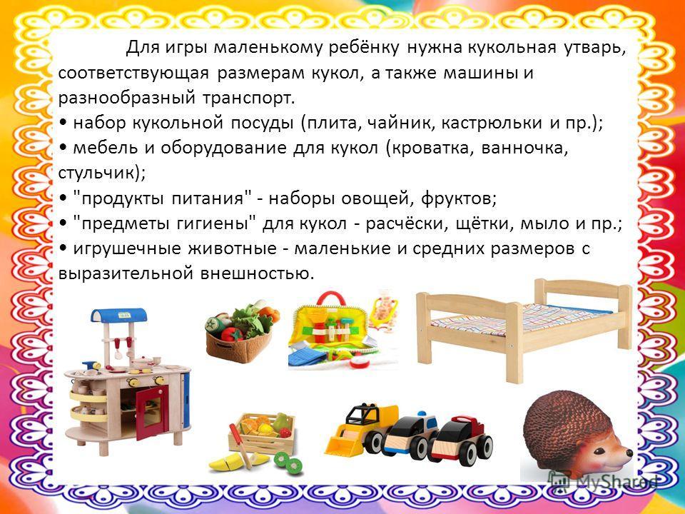 Для игры маленькому ребёнку нужна кукольная утварь, соответствующая размерам кукол, а также машины и разнообразный транспорт. набор кукольной посуды (плита, чайник, кастрюльки и пр.); мебель и оборудование для кукол (кроватка, ванночка, стульчик);