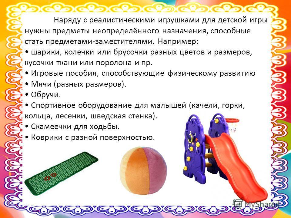 Наряду с реалистическими игрушками для детской игры нужны предметы неопределённого назначения, способные стать предметами-заместителями. Например: шарики, колечки или брусочки разных цветов и размеров, кусочки ткани или поролона и пр. Игровые пособия