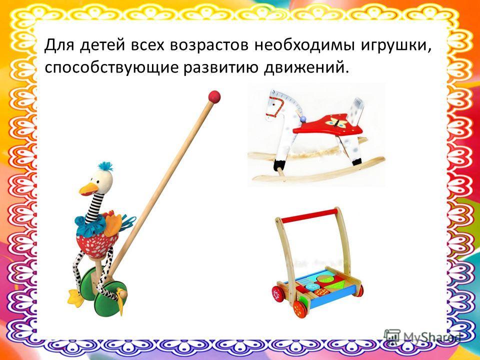 Для детей всех возрастов необходимы игрушки, способствующие развитию движений.