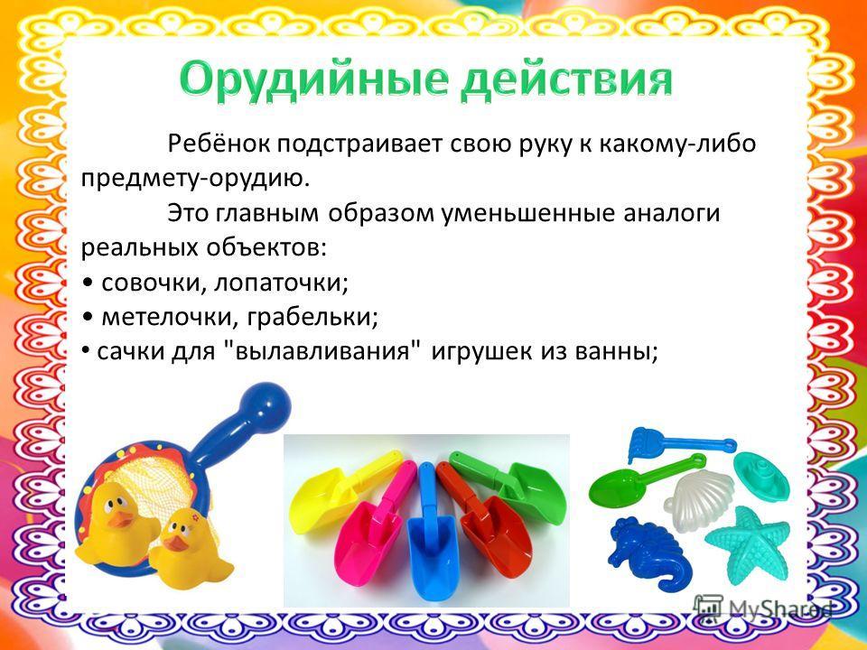 Ребёнок подстраивает свою руку к какому-либо предмету-орудию. Это главным образом уменьшенные аналоги реальных объектов: совочки, лопаточки; метелочки, грабельки; сачки для вылавливания игрушек из ванны;
