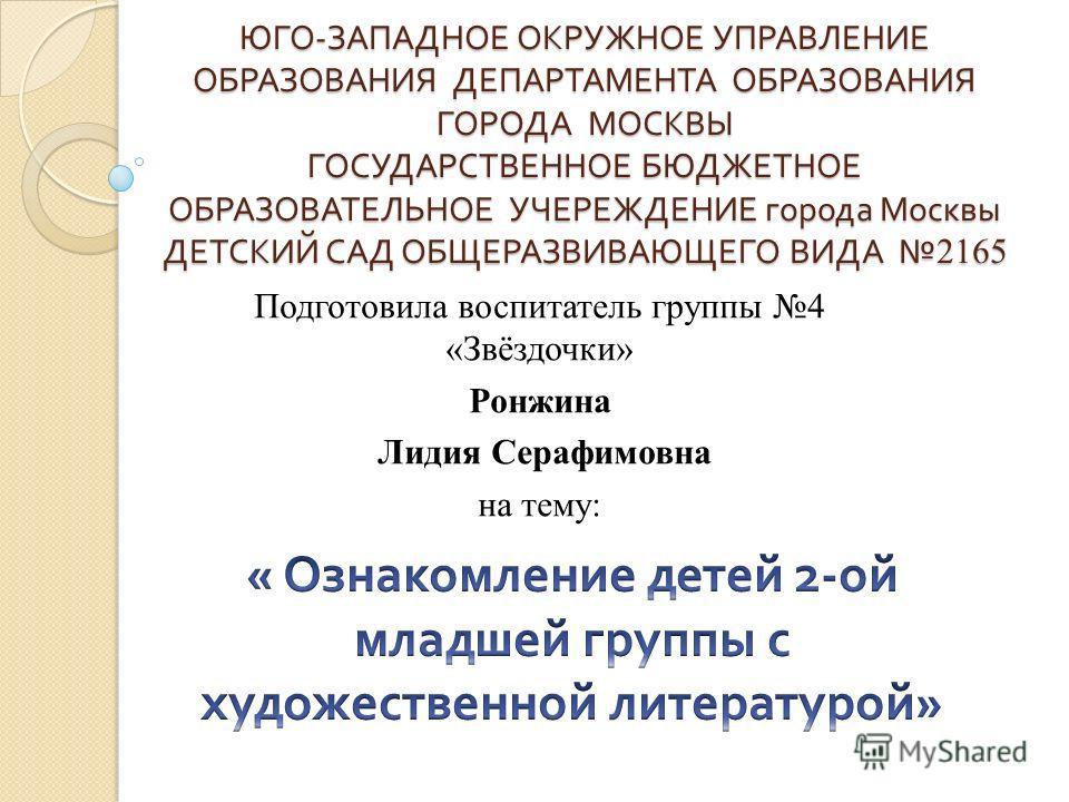 ЮГО - ЗАПАДНОЕ ОКРУЖНОЕ УПРАВЛЕНИЕ ОБРАЗОВАНИЯ ДЕПАРТАМЕНТА ОБРАЗОВАНИЯ ГОРОДА МОСКВЫ ГОСУДАРСТВЕННОЕ БЮДЖЕТНОЕ ОБРАЗОВАТЕЛЬНОЕ УЧЕРЕЖДЕНИЕ города Москвы ДЕТСКИЙ САД ОБЩЕРАЗВИВАЮЩЕГО ВИДА 2165 Подготовила воспитатель группы 4 «Звёздочки» Ронжина Лиди