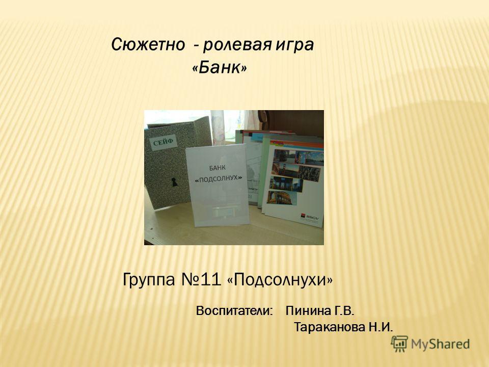 Сюжетно - ролевая игра «Банк» Воспитатели: Пинина Г.В. Тараканова Н.И. Группа 11 «Подсолнухи»